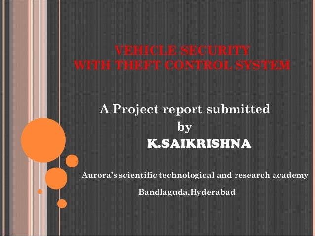 VEHICLE SECURITY WITH THEFT CONTROL SYSTEM A Project report submitted by K.SAIKRISHNA Aurora's scientific technological an...