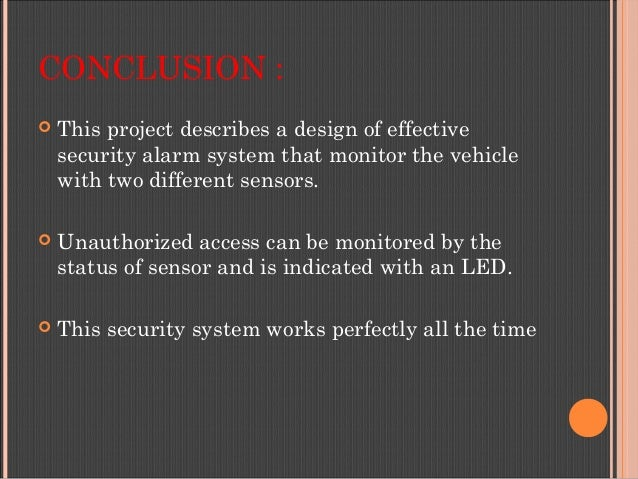 CONCLUSION :  This project describes a design of effective security alarm system that monitor the vehicle with two differ...
