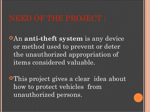 NEED OF THE PROJECT : Ananti-theft systemis any device or method used to prevent or deter the unauthorized appropriatio...