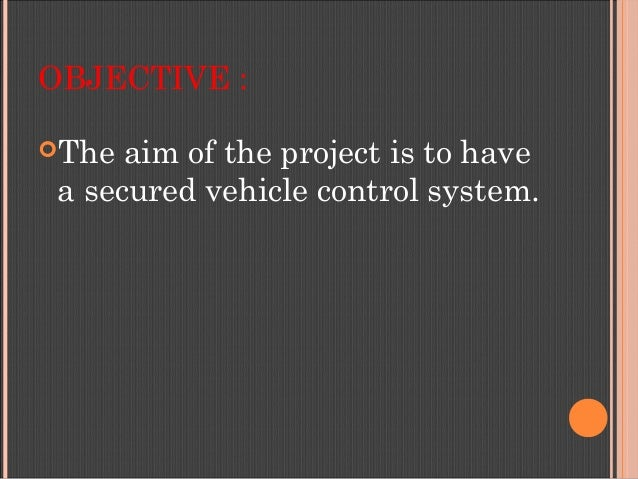 OBJECTIVE : The aim of the project is to have a secured vehicle control system.
