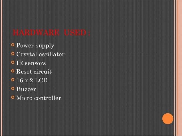 HARDWARE USED :  Power supply  Crystal oscillator  IR sensors  Reset circuit  16 x 2 LCD  Buzzer  Micro controller