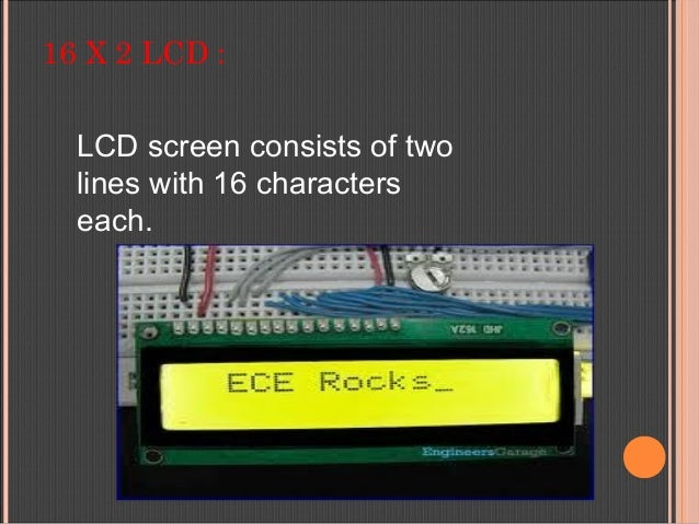 16 X 2 LCD : LCD screen consists of two lines with 16 characters each.