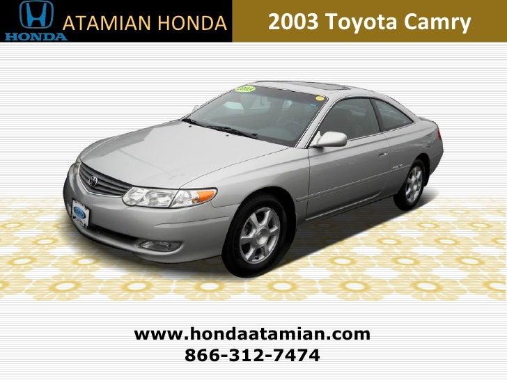 2003 Toyota Camry 866-312-7474 www.hondaatamian.com ATAMIAN HONDA