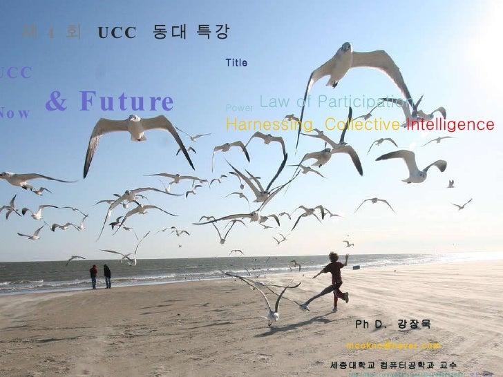 제 4 회   UCC  동대 특강 UCC   Now  & Future Ph D.  강장묵 [email_address] 세종대학교 컴퓨터공학과 교수 문화미디어 & 융합기술 연구소 소장 http://ross.typepad....