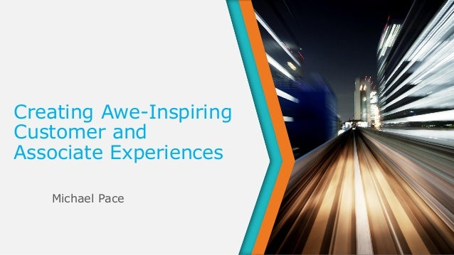 Creating Awe-Inspiring Customer and Associate Experiences Michael Pace