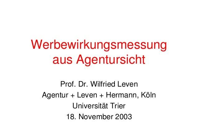Werbewirkungsmessung aus Agentursicht Prof. Dr. Wilfried Leven Agentur + Leven + Hermann, Köln Universität Trier 18. Novem...