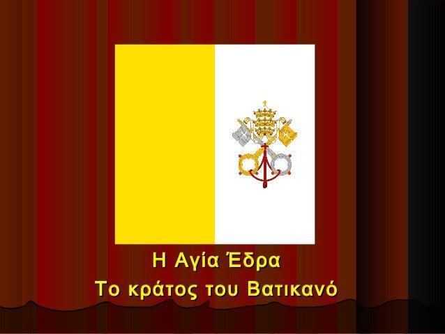 Η Αγία ΈδραΗ Αγία Έδρα Το κράτος του ΒατικανόΤο κράτος του Βατικανό