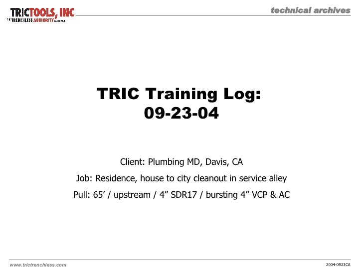 TRIC Training Log:  09-23-04 Client: Plumbing MD, Davis, CA Job: Residence, house to city cleanout in service alley Pull: ...
