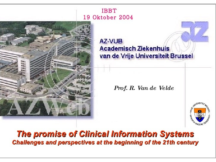 Prof. R. Van de Velde The promise of Clinical Information Systems Challenges and perspectives at the beginning of the 21th...