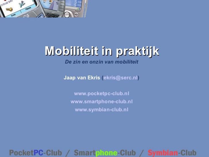 Mobiliteit  in praktijk De zin en onzin van mobiliteit Jaap van Ekris  ( [email_address] ) www.pocketpc-club.nl www.smartp...