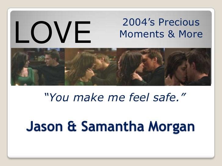 "2004's PreciousLOVE          Moments & More  ""You make me feel safe.""Jason & Samantha Morgan"