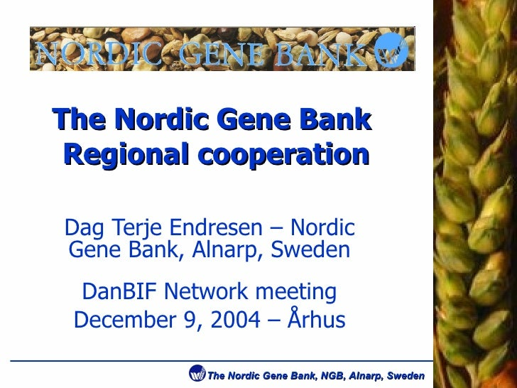 The Nordic Gene Bank  Regional cooperation Dag Terje Endresen – Nordic Gene Bank, Alnarp, Sweden DanBIF Network meeting De...