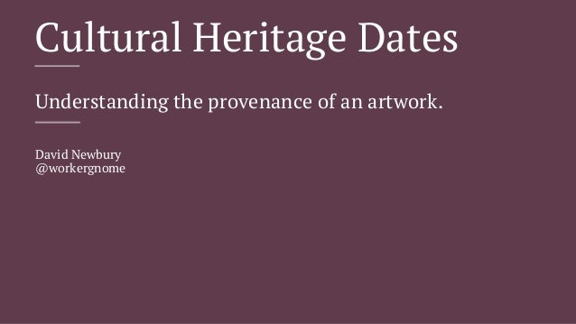 Cultural Heritage Dates  Understanding the provenance of an artwork.  David Newbury  @workergnome
