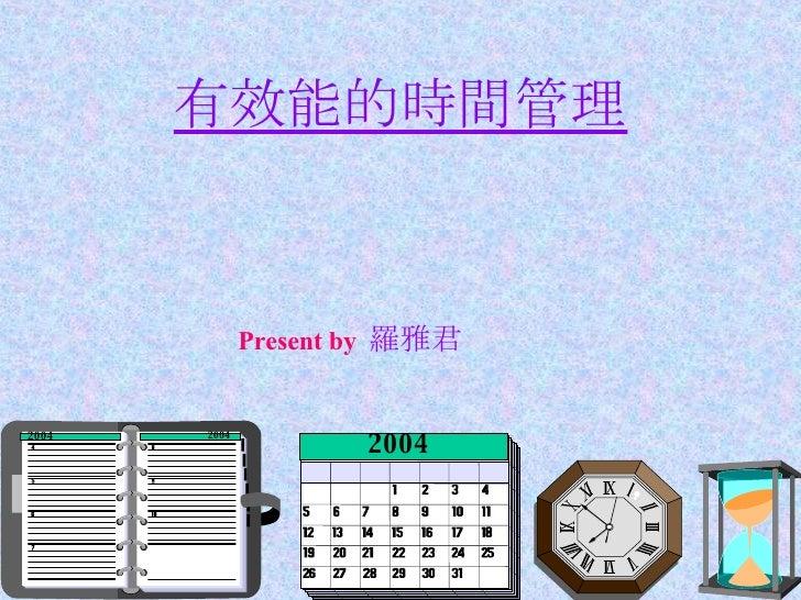 有效能的時間管理 1998 2004 2004 2004 Present by  羅雅君