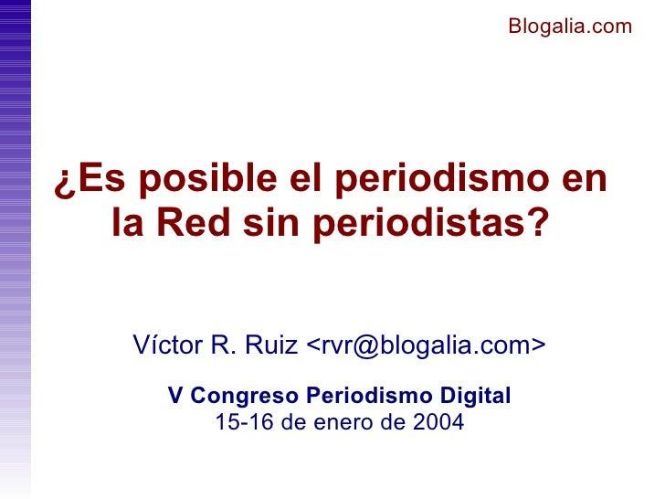 Blogalia.com     ¿Es posible el periodismo en   la Red sin periodistas?      Víctor R. Ruiz <rvr@blogalia.com>       V Con...