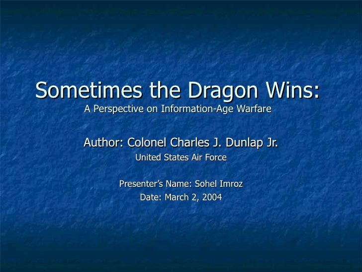 Sometimes the Dragon Wins: A Perspective on Information-Age Warfare Author: Colonel Charles J. Dunlap Jr. United States Ai...