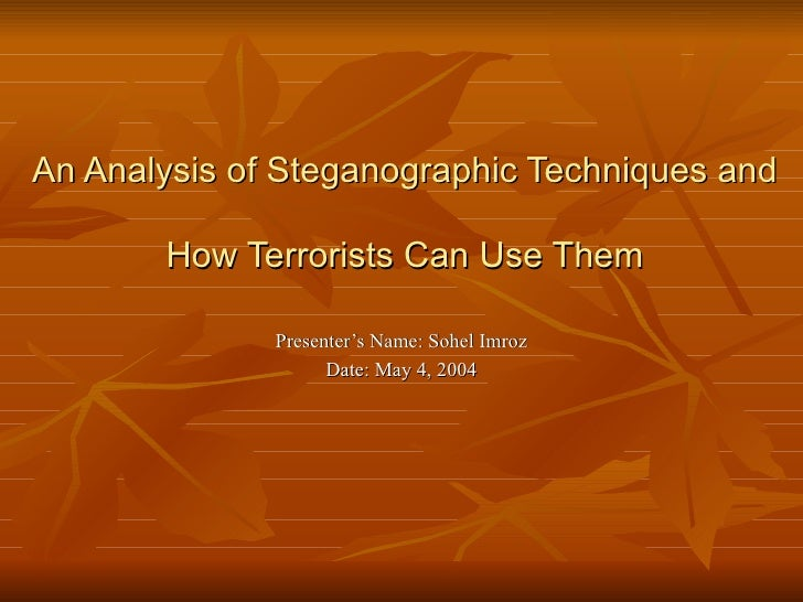 An Analysis of Steganographic Techniques and  How Terrorists Can Use Them Presenter's Name: Sohel Imroz Date: May 4, 2004
