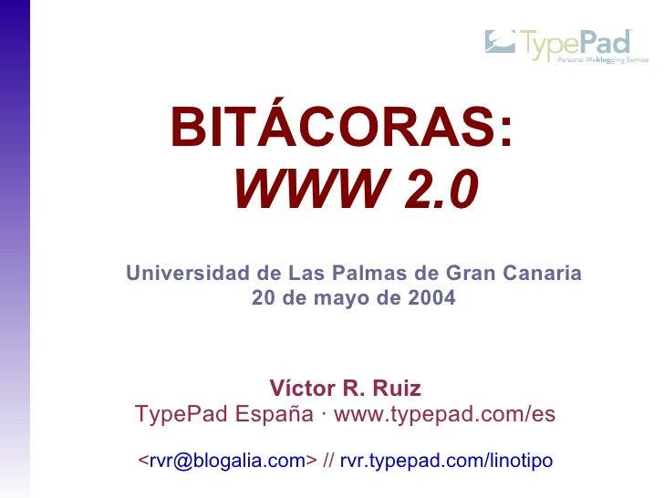 BITÁCORAS:       WWW 2.0 Universidad de Las Palmas de Gran Canaria            20 de mayo de 2004               Víctor R. R...