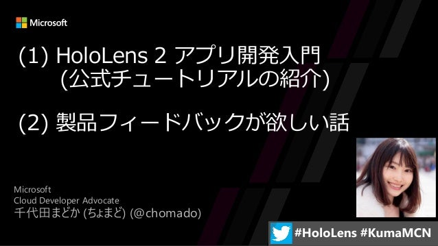 Microsoft Cloud Developer Advocate 千代田まどか (ちょまど) (@chomado) (1) HoloLens 2 アプリ開発入門 (公式チュートリアルの紹介) (2) 製品フィードバックが欲しい話