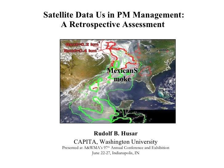 Satellite Data Us in PM Management: A Retrospective Assessment   Rudolf B. Husar CAPITA, Washington University Presented a...