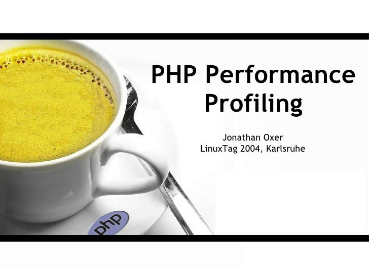 PHP Performance     Profiling         Jonathan Oxer    LinuxTag 2004, Karlsruhe