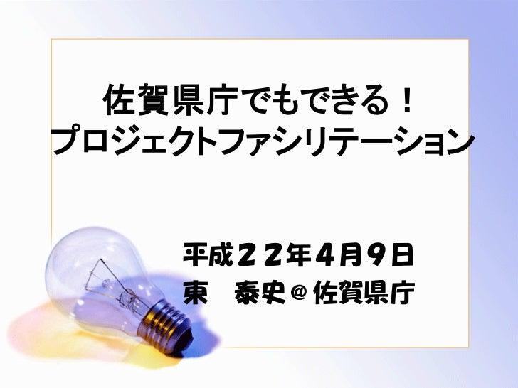 佐賀県庁でもできる! プロジェクトファシリテーション       平成22年4月9日     東 泰史@佐賀県庁