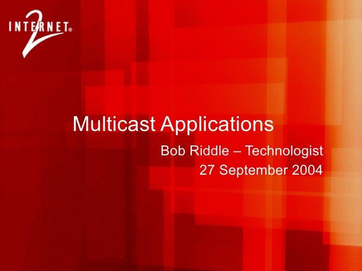 Multicast Applications Bob Riddle – Technologist 27 September 2004