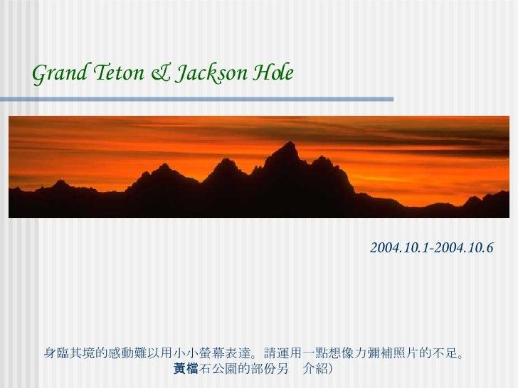 身臨其境的感動難以用小小螢幕表達。請運用一點想像力彌補照片的不足。 (黃石公園的部份另檔介紹) Grand Teton & Jackson Hole 2004.10.1-2004.10.6