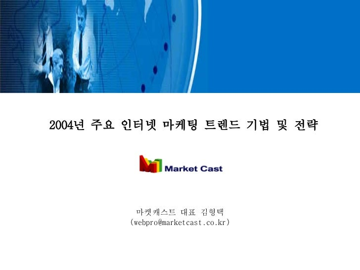 2004년 주요 인터넷 마케팅 트렌드 기법 및 전략         마켓캐스트 대표 김형택        (webpro@marketcast.co.kr)