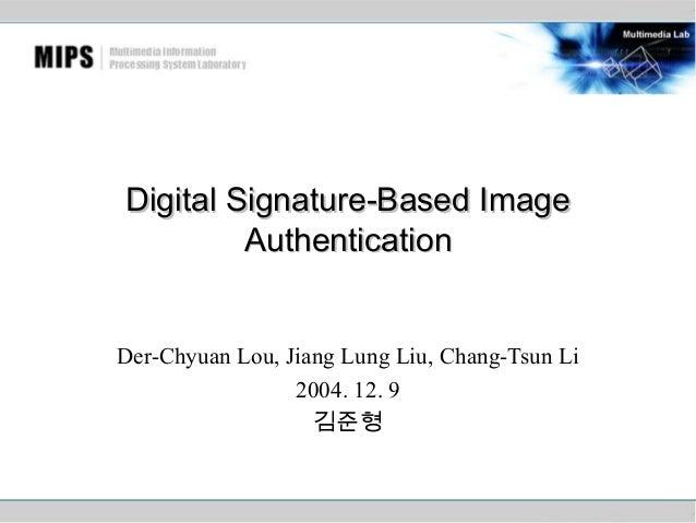 Digital Signature-Based Image Authentication Der-Chyuan Lou, Jiang Lung Liu, Chang-Tsun Li 2004. 12. 9 김준형