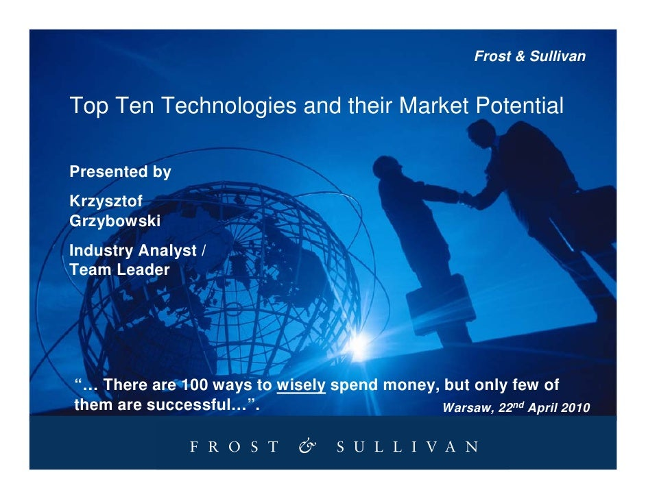 Frost & Sullivan   Top Ten Technologies and their Market Potential  Presented by Krzysztof Grzybowski Industry Analyst / T...