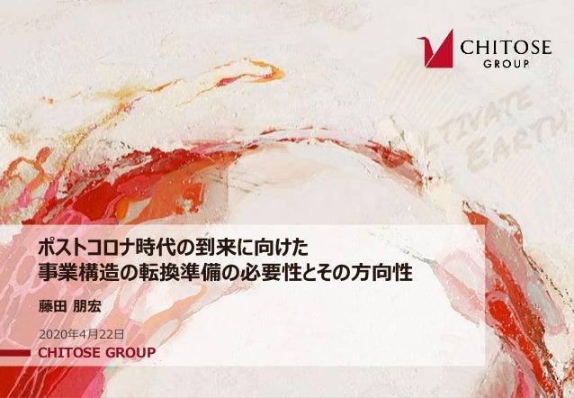 ポストコロナ時代の到来に向けた 事業構造の転換準備の必要性とその⽅向性 CHITOSE GROUP 2020年4⽉22⽇ 藤⽥ 朋宏