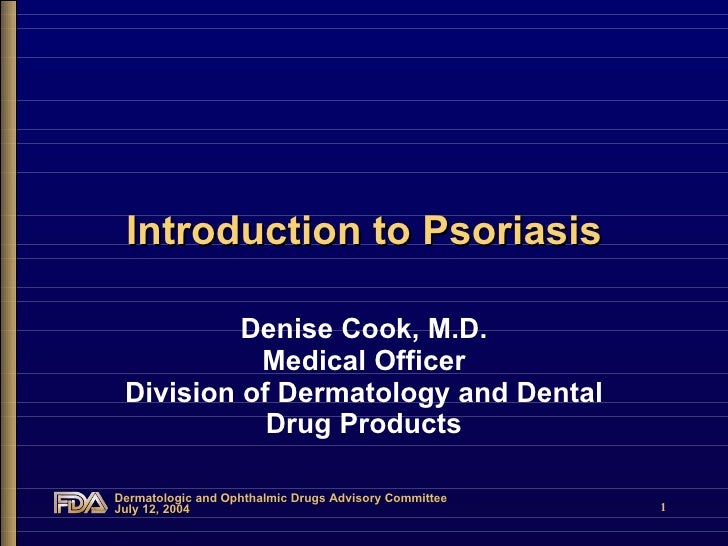 Introduction to Psoriasis Denise Cook, M.D. Medical Officer Division of Dermatology and Dental Drug Products