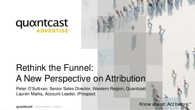 1  Rethink the Funnel:  A New Perspective on Attribution  Peter O'Sullivan, Senior Sales Director, Western Region, Quantca...