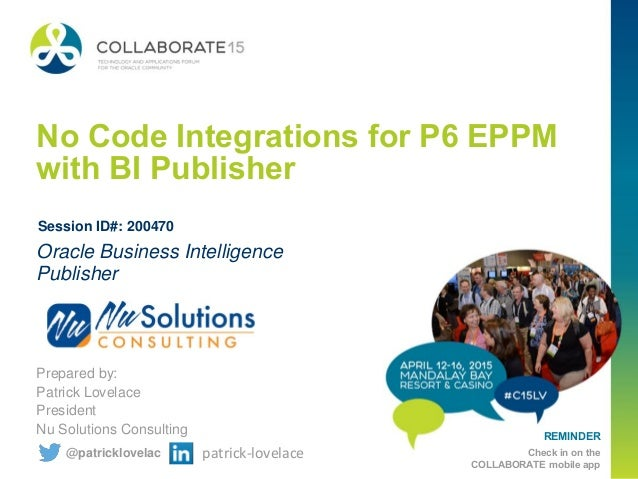 REMINDER Check in on the COLLABORATE mobile app No Code Integrations for P6 EPPM with BI Publisher Prepared by: Patrick Lo...