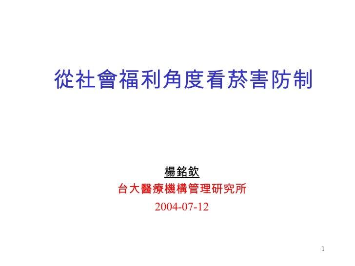從社會福利角度看菸害防制 楊銘欽 台大醫療機構管理研究所 2004-07-12