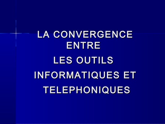 LA CONVERGENCELA CONVERGENCE ENTREENTRE LES OUTILSLES OUTILS INFORMATIQUES ETINFORMATIQUES ET TELEPHONIQUESTELEPHONIQUES