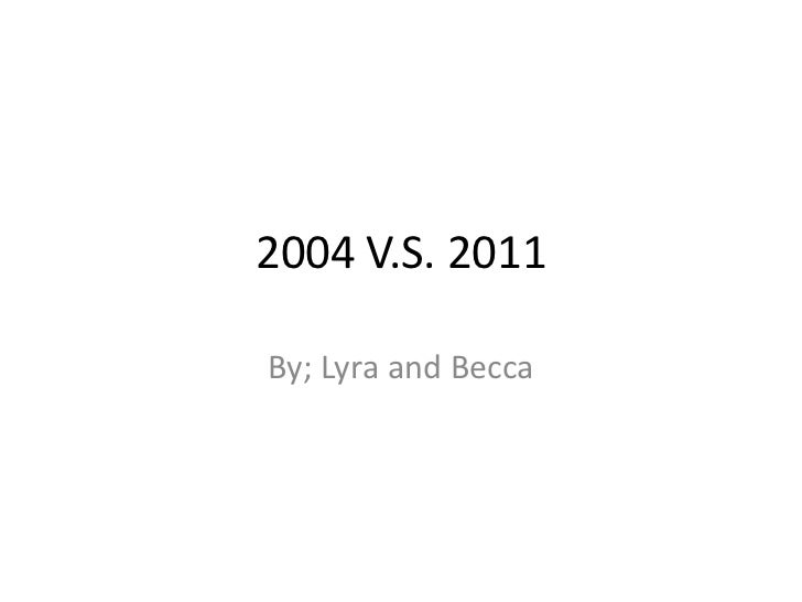 2004 V.S. 2011<br />By; Lyra and Becca<br />