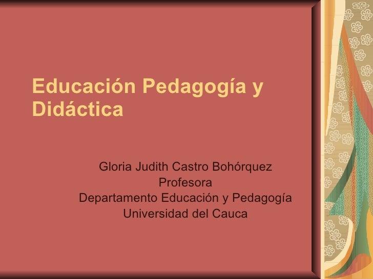 Educación Pedagogía y Didáctica   Gloria Judith Castro Bohórquez Profesora Departamento Educación y Pedagogía Universidad ...