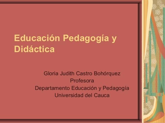 Educación Pedagogía y Didáctica Gloria Judith Castro Bohórquez Profesora Departamento Educación y Pedagogía Universidad de...