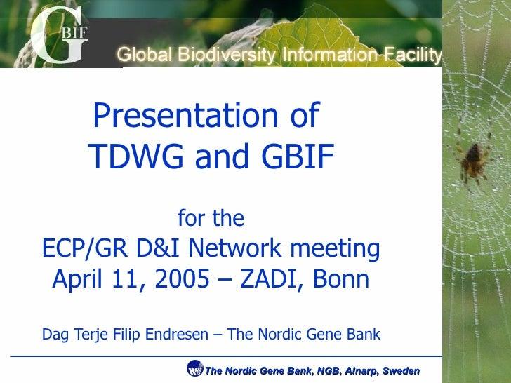 Presentation of  TDWG and GBIF for the ECP/GR D&I Network meeting April 11, 2005 – ZADI, Bonn Dag Terje Filip Endresen – T...