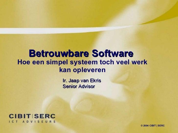 Betrouwbare Software Hoe een simpel systeem toch veel werk kan opleveren © 2004 CIBIT | SERC Ir. Jaap van Ekris Senior Adv...