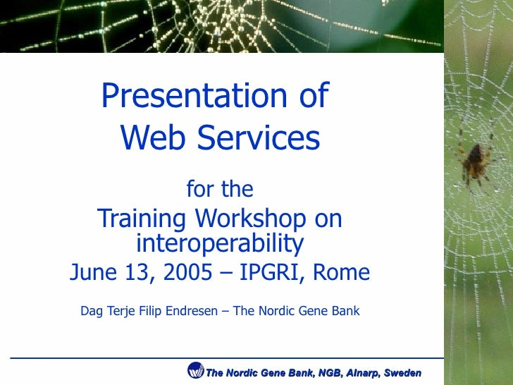 Presentation of  Web Services for the Training Workshop on interoperability June 13, 2005 – IPGRI, Rome Dag Terje Filip En...