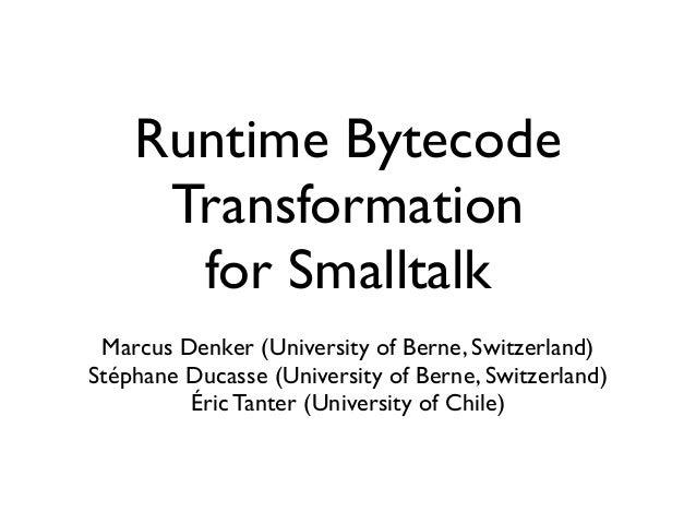 Runtime Bytecode Transformation for Smalltalk Marcus Denker (University of Berne, Switzerland) Stéphane Ducasse (Universit...