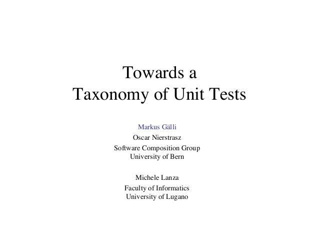 Towards a Taxonomy of Unit Tests Markus Gälli Oscar Nierstrasz Software Composition Group University of Bern Michele Lanza...