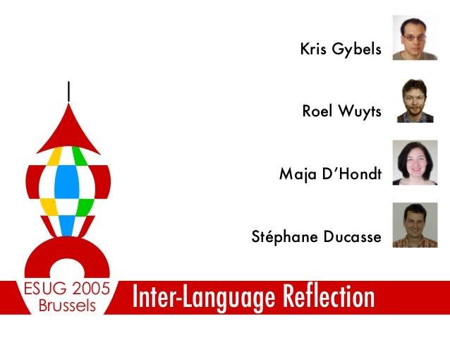 Brussels ESUG 2005 Inter-Language Reflection Stéphane Ducasse Maja D'Hondt Roel Wuyts Kris Gybels