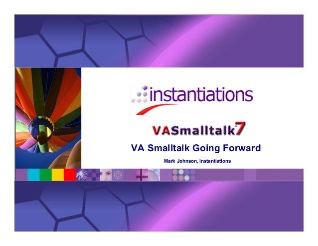VA Smalltalk Going Forward Mark Johnson, Instantiations