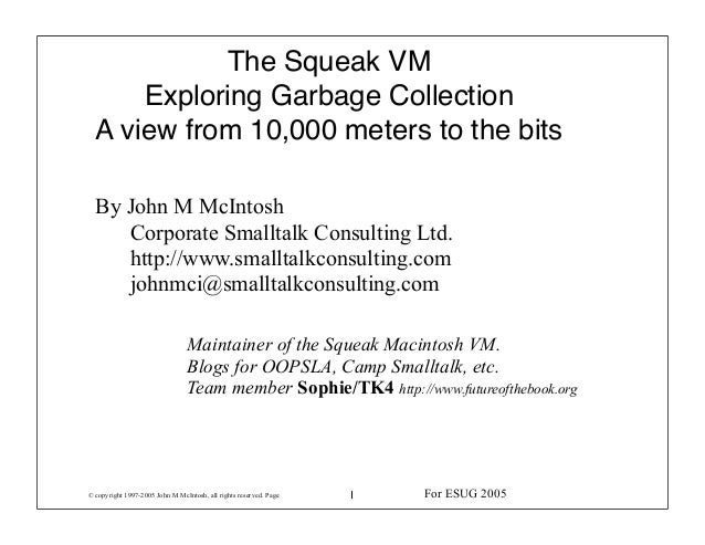 © copyright 1997-2005 John M McIntosh, all rights reserved. Page 1 The Squeak VM Exploring Garbage Collection A view from ...