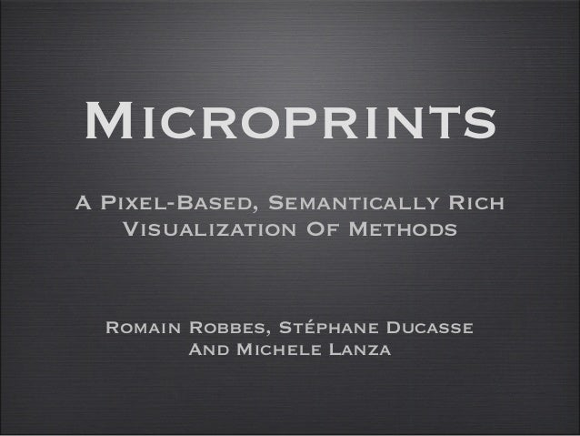 Microprints A Pixel-Based, Semantically Rich Visualization Of Methods Romain Robbes, Stéphane Ducasse And Michele Lanza