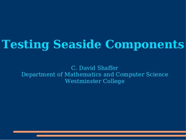 Testing Seaside Components C. David Shaffer Department of Mathematics and Computer Science Westminster College